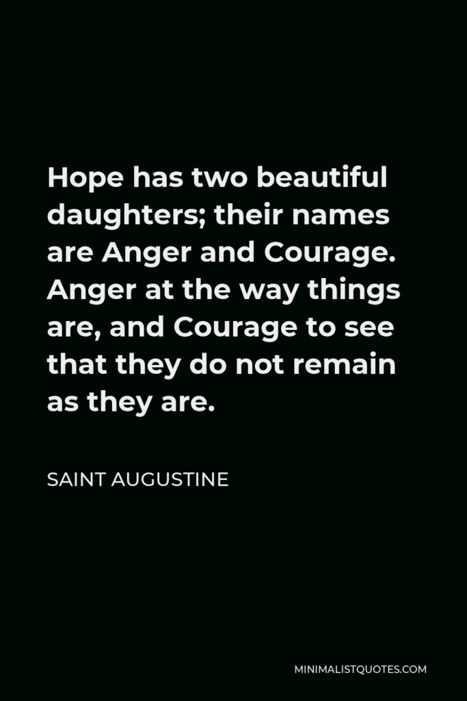 Saint Augustine Quote - Hope has two beautiful daughters; their names are Anger and Courage. Anger at the way things are, and Courage to see that they do not remain as they are.