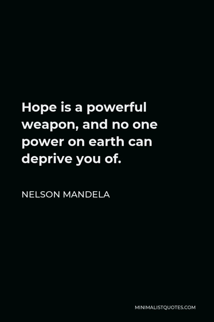 Nelson Mandela Quote - Hope is a powerful weapon, and no one power on earth can deprive you of.