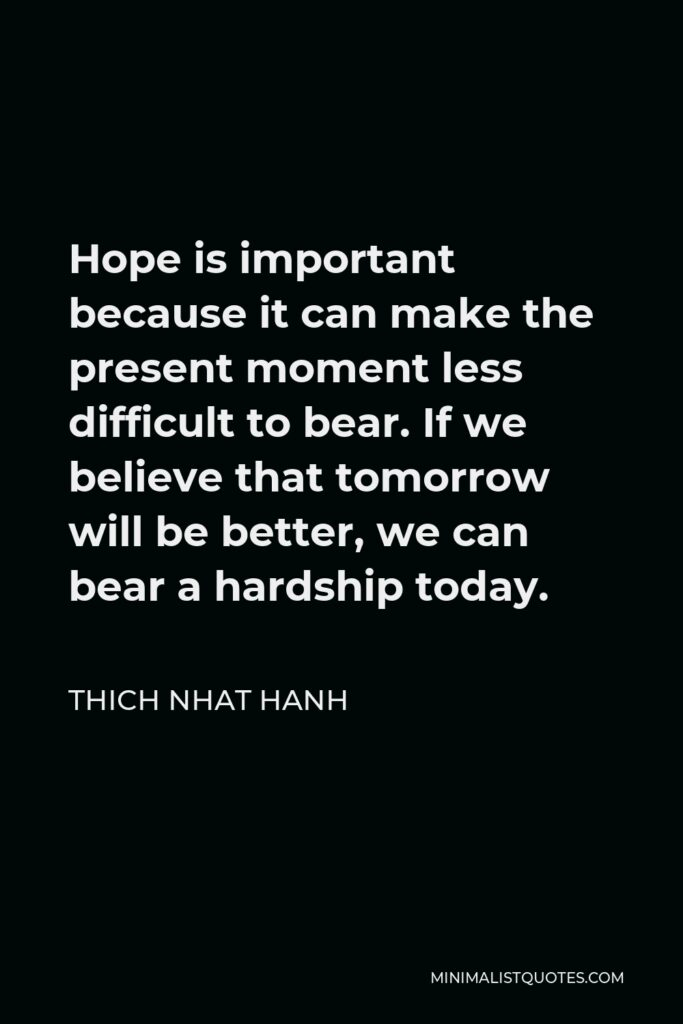 Thich Nhat Hanh Quote - Hope is important because it can make the present moment less difficult to bear. If we believe that tomorrow will be better, we can bear a hardship today.