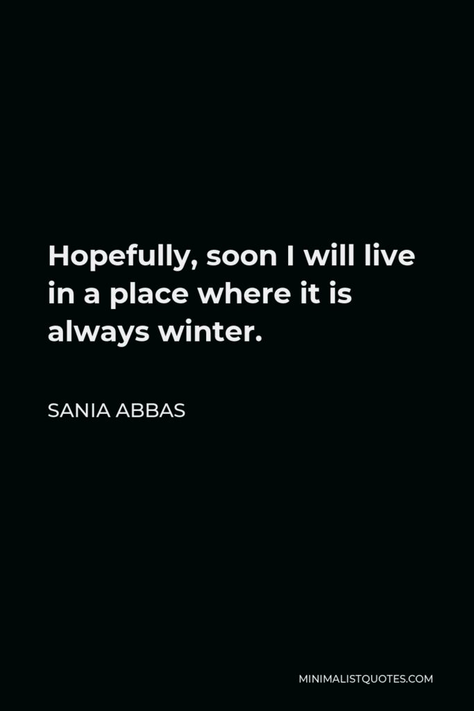Sania Abbas Quote - Hopefully, soon I will live in a place where it is always winter.