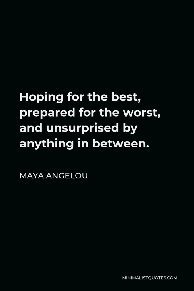 Maya Angelou Quote - Hoping for the best, prepared for the worst, and unsurprised by anything in between.