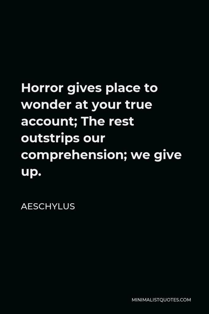 Aeschylus Quote - Horror gives place to wonder at your true account; The rest outstrips our comprehension; we give up.