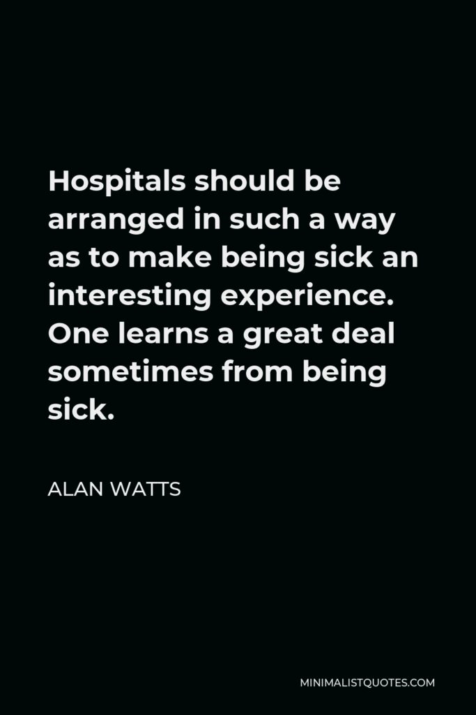 Alan Watts Quote - Hospitals should be arranged in such a way as to make being sick an interesting experience. One learns a great deal sometimes from being sick.