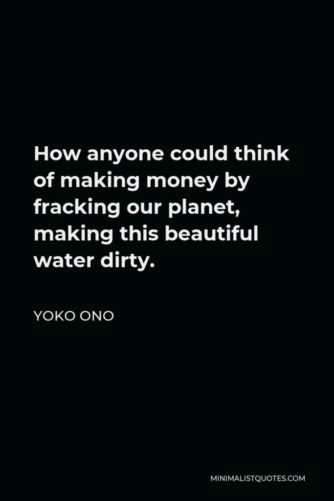 Yoko Ono Quote - How anyone could think of making money by fracking our planet, making this beautiful water dirty.
