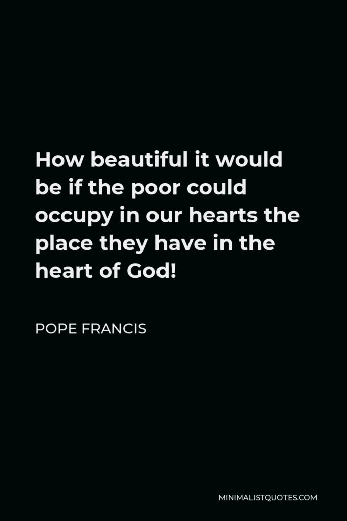 Pope Francis Quote - How beautiful it would be if the poor could occupy in our hearts the place they have in the heart of God!