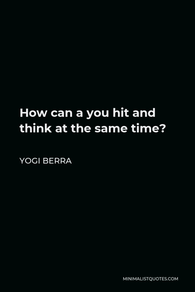 Yogi Berra Quote - How can a you hit and think at the same time?