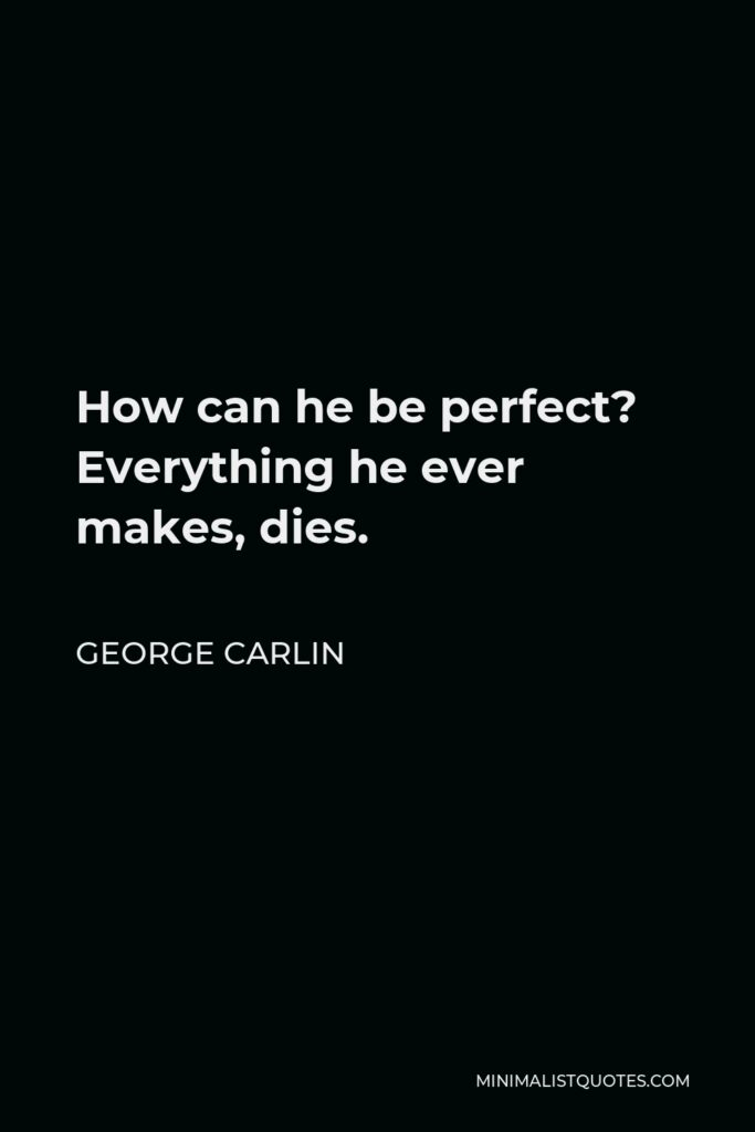 George Carlin Quote - How can he be perfect? Everything he ever makes, dies.
