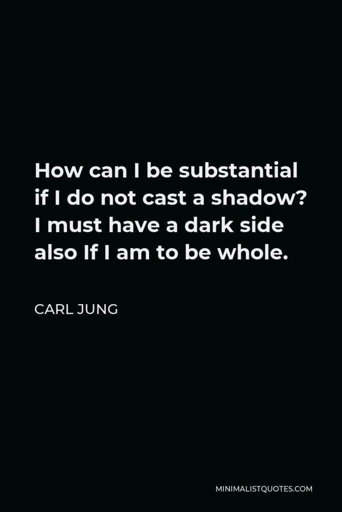 Carl Jung Quote - How can I be substantial if I do not cast a shadow? I must have a dark side also If I am to be whole.