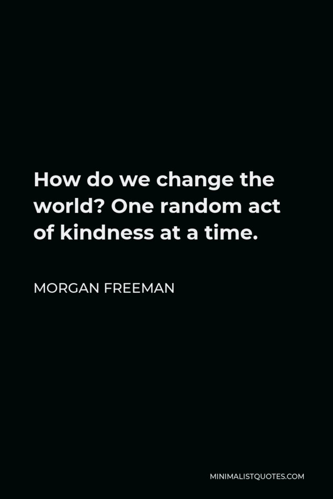 Morgan Freeman Quote - How do we change the world? One random act of kindness at a time.