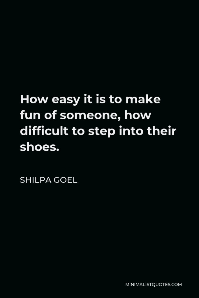 Shilpa Goel Quote - How easy it is to make fun of someone, how difficult to step into their shoes.