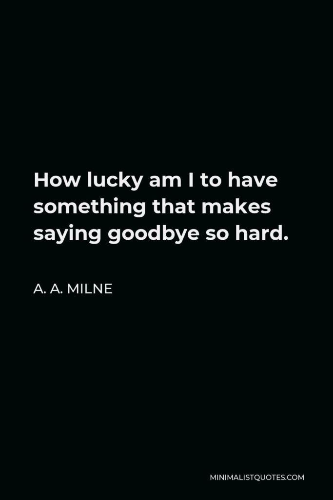 A. A. Milne Quote - How lucky am I to have something that makes saying goodbye so hard.