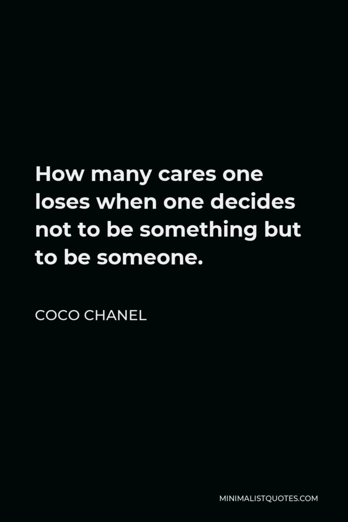 Coco Chanel Quote - How many cares one loses when one decides not to be something but to be someone.
