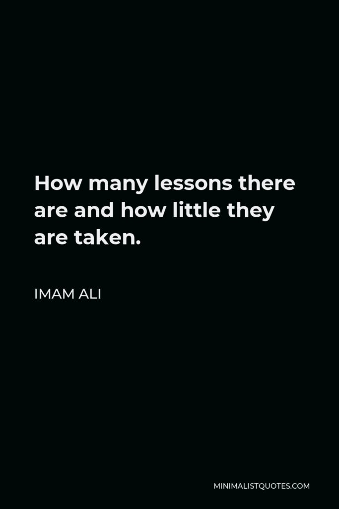 Imam Ali Quote - How many lessons there are and how little they are taken.