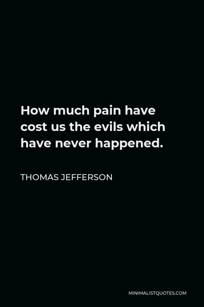 Thomas Jefferson Quote - How much pain have cost us the evils which have never happened.
