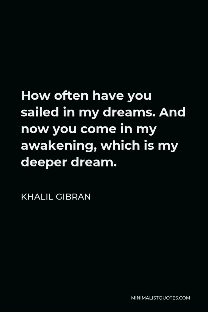 Khalil Gibran Quote - How often have you sailed in my dreams. And now you come in my awakening, which is my deeper dream.