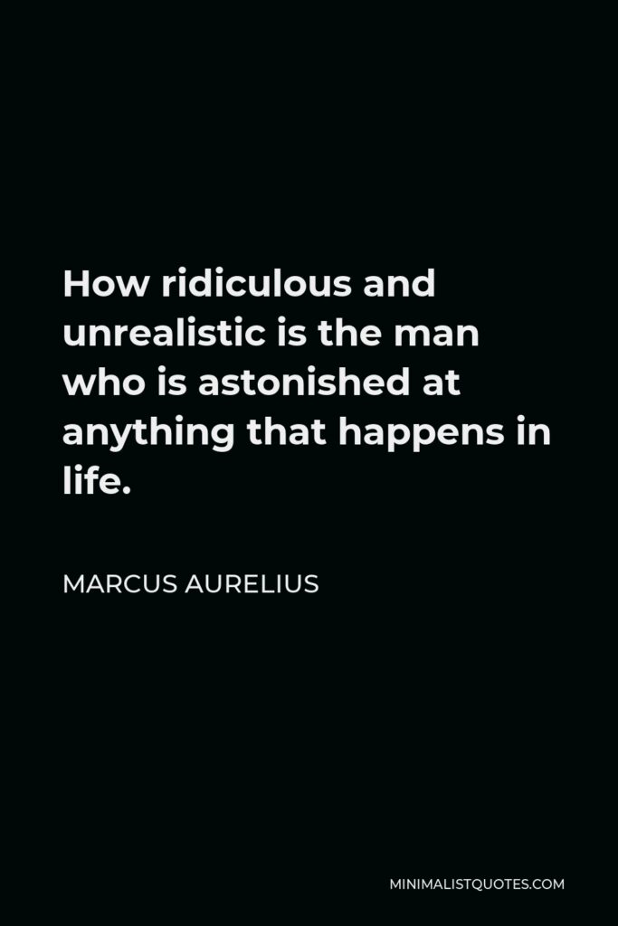 Marcus Aurelius Quote - How ridiculous and unrealistic is the man who is astonished at anything that happens in life.