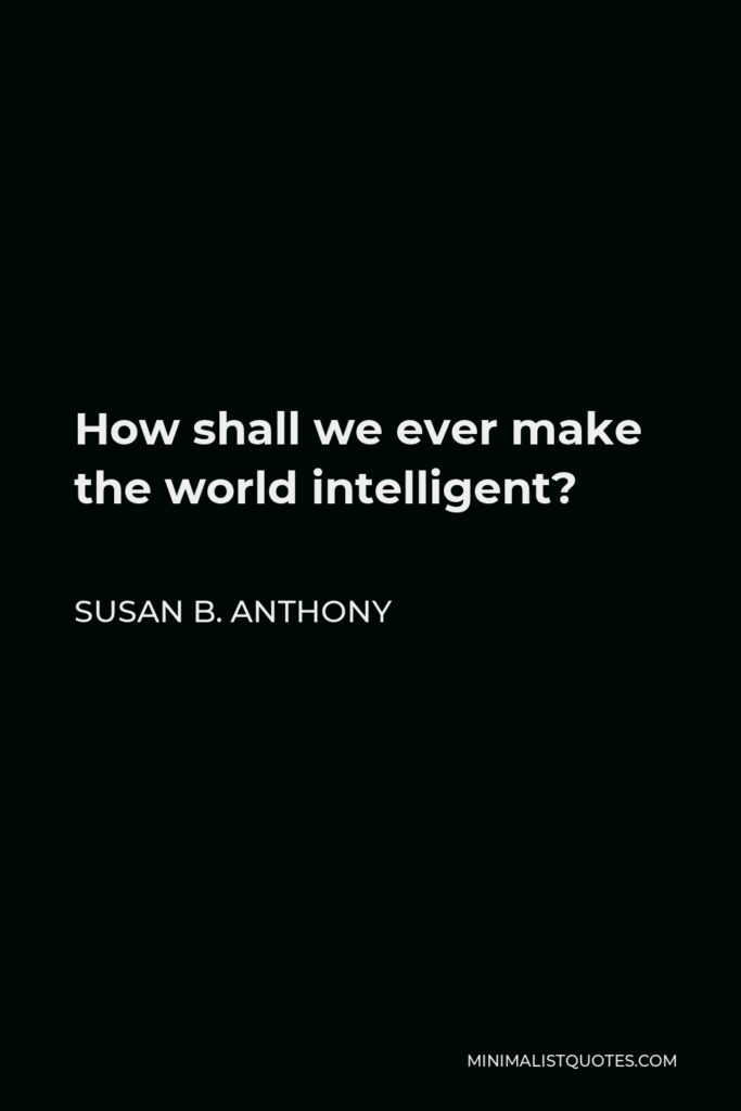 Susan B. Anthony Quote - How shall we ever make the world intelligent?