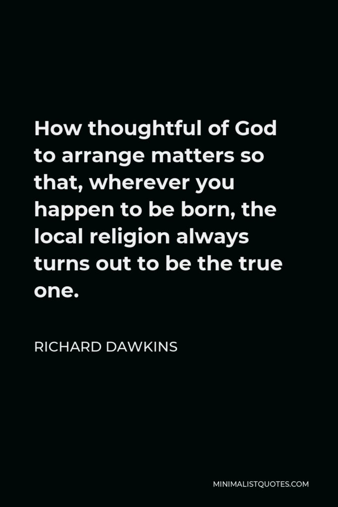 Richard Dawkins Quote - How thoughtful of God to arrange matters so that, wherever you happen to be born, the local religion always turns out to be the true one.