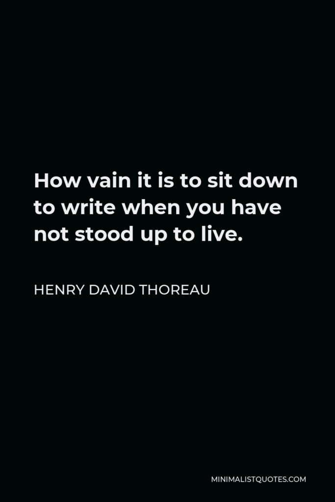 Henry David Thoreau Quote - How vain it is to sit down to write when you have not stood up to live.