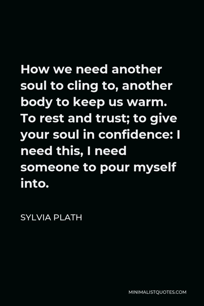 Sylvia Plath Quote - How we need another soul to cling to, another body to keep us warm. To rest and trust; to give your soul in confidence: I need this, I need someone to pour myself into.