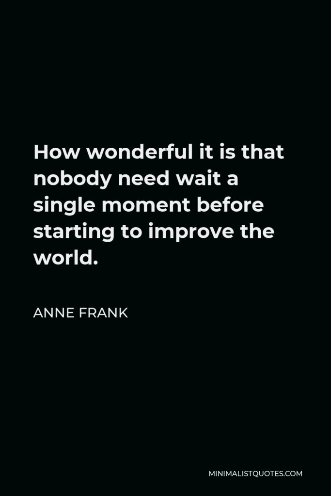 Anne Frank Quote - How wonderful it is that nobody need wait a single moment before starting to improve the world.