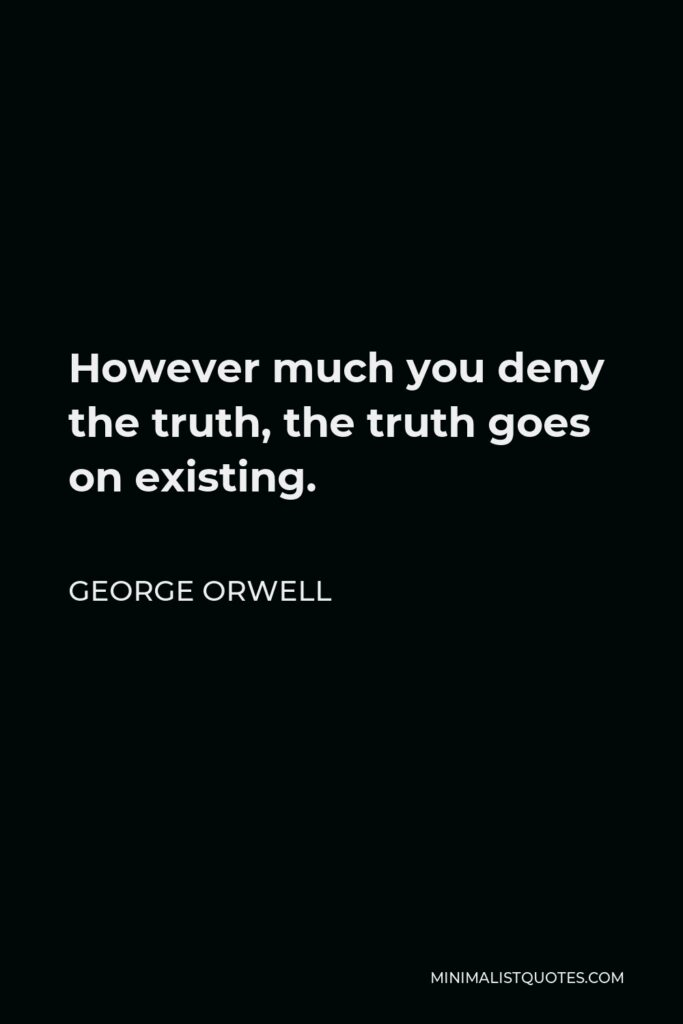 George Orwell Quote - However much you deny the truth, the truth goes on existing.