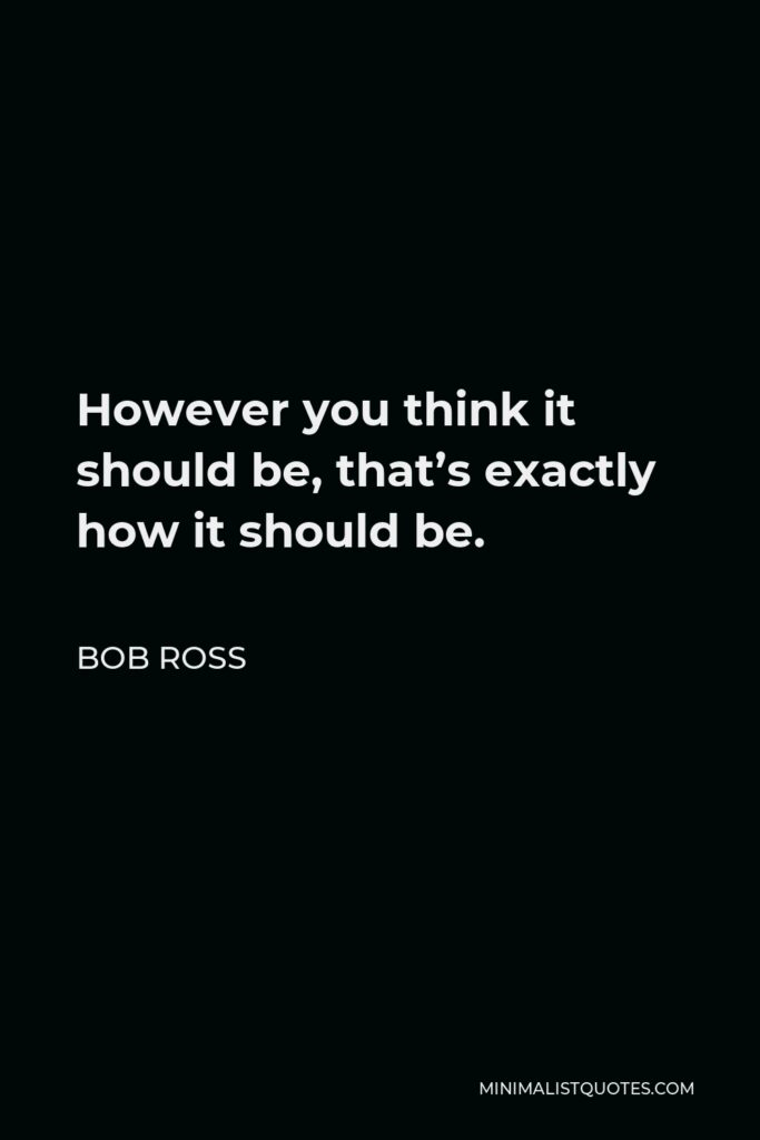 Bob Ross Quote - However you think it should be, that's exactly how it should be.