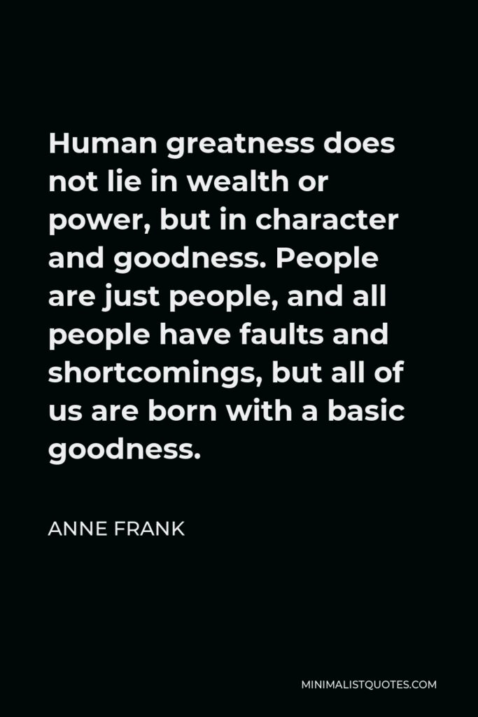 Anne Frank Quote - Human greatness does not lie in wealth or power, but in character and goodness. People are just people, and all people have faults and shortcomings, but all of us are born with a basic goodness.