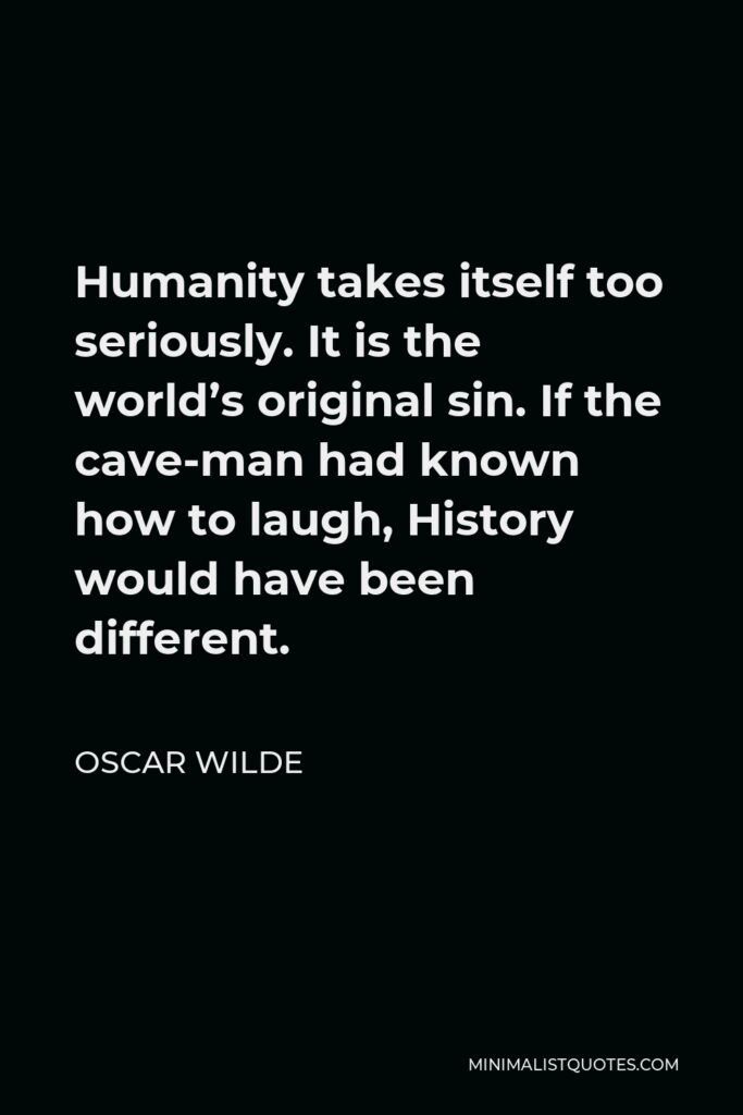 Oscar Wilde Quote - Humanity takes itself too seriously. It is the world's original sin. If the cave-man had known how to laugh, History would have been different.