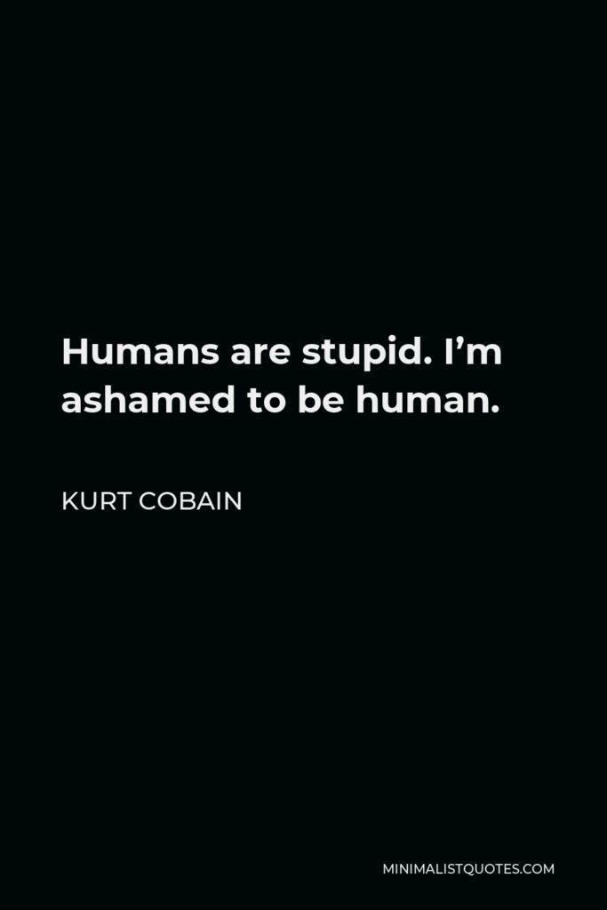 Kurt Cobain Quote - Humans are stupid. I'm ashamed to be human.