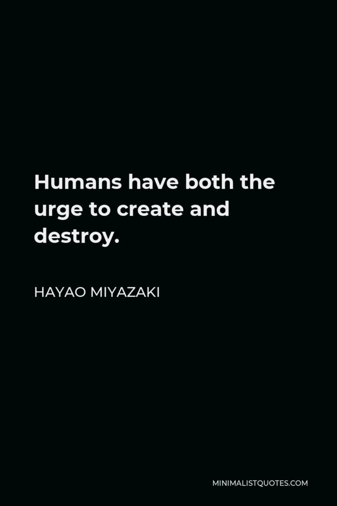 Hayao Miyazaki Quote - Humans have both the urge to create and destroy.