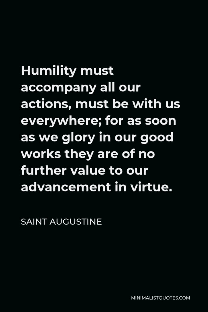 Saint Augustine Quote - Humility must accompany all our actions, must be with us everywhere; for as soon as we glory in our good works they are of no further value to our advancement in virtue.