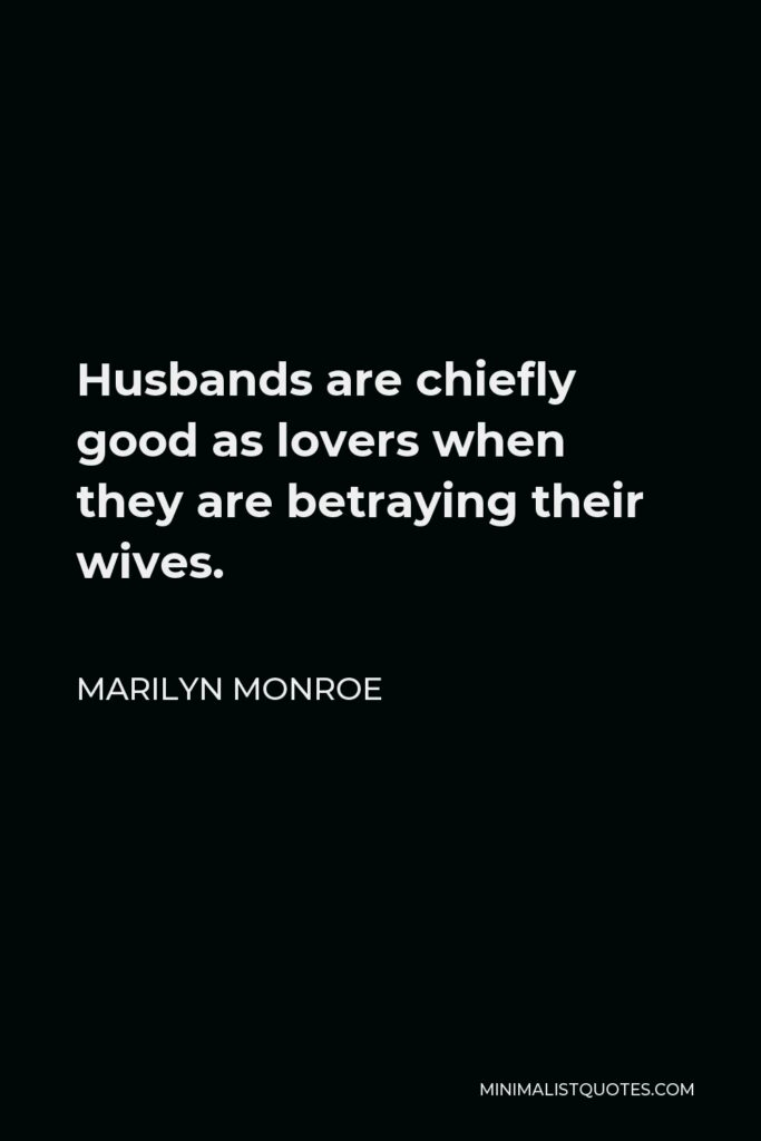 Marilyn Monroe Quote - Husbands are chiefly good as lovers when they are betraying their wives.