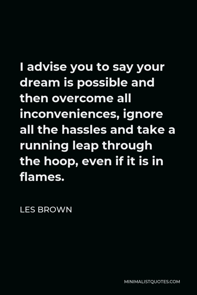 Les Brown Quote - I advise you to say your dream is possible and then overcome all inconveniences, ignore all the hassles and take a running leap through the hoop, even if it is in flames.
