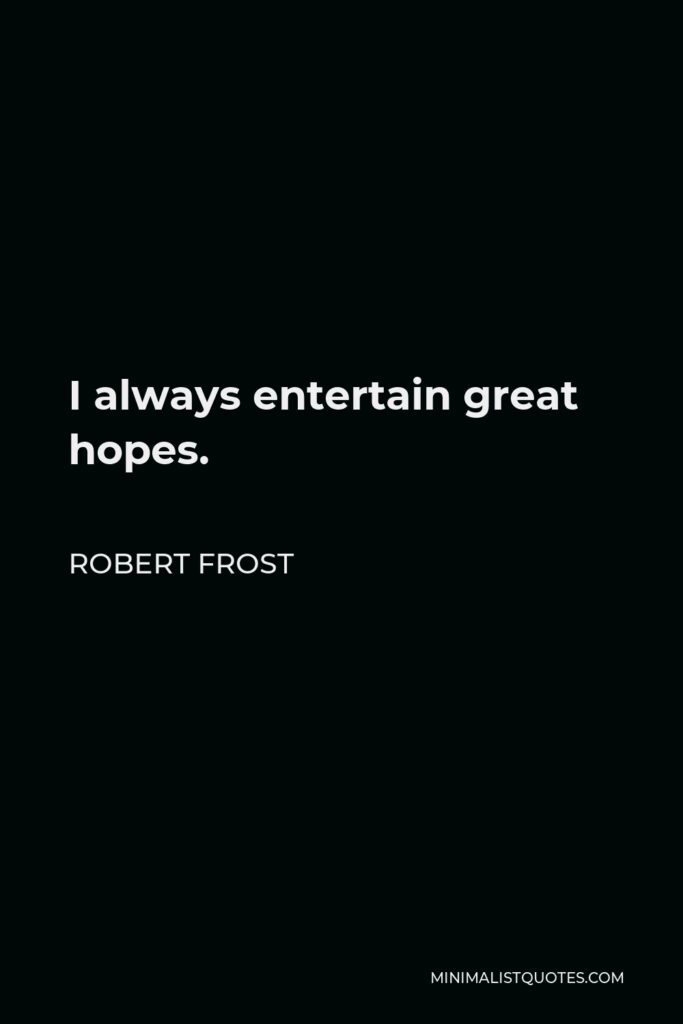 Robert Frost Quote - I always entertain great hopes.