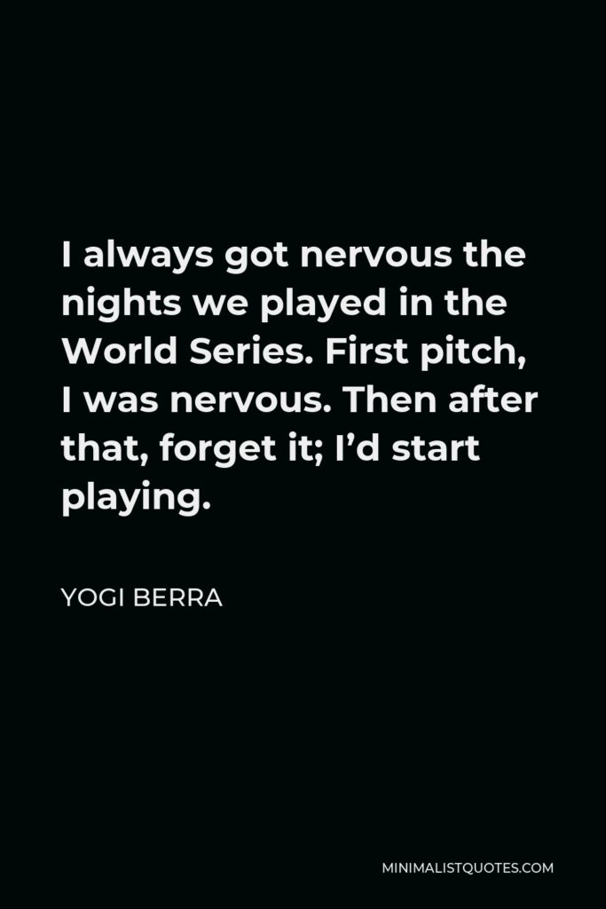 Yogi Berra Quote - I always got nervous the nights we played in the World Series. First pitch, I was nervous. Then after that, forget it; I'd start playing.