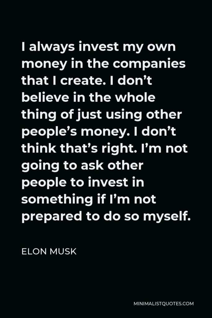 Elon Musk Quote - I always invest my own money in the companies that I create. I don't believe in the whole thing of just using other people's money. I don't think that's right. I'm not going to ask other people to invest in something if I'm not prepared to do so myself.