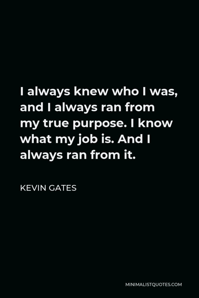 Kevin Gates Quote - I always knew who I was, and I always ran from my true purpose. I know what my job is. And I always ran from it.
