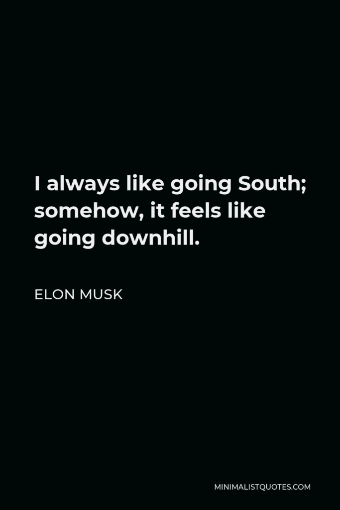 Elon Musk Quote - I always like going South; somehow, it feels like going downhill.