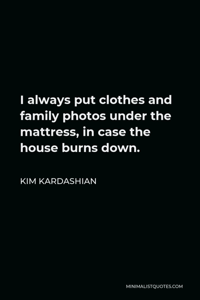 Kim Kardashian Quote - I always put clothes and family photos under the mattress, in case the house burns down.
