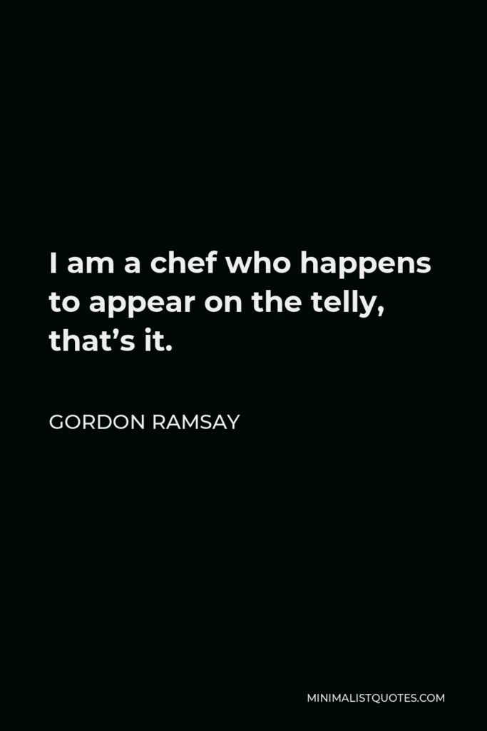Gordon Ramsay Quote - I am a chef who happens to appear on the telly, that's it.
