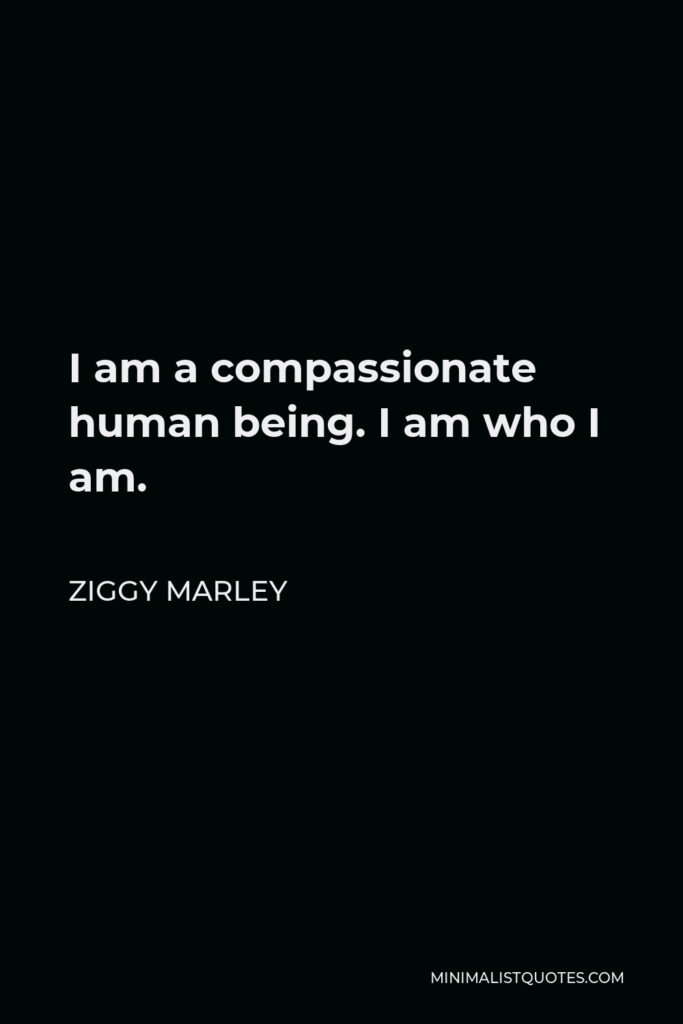 Ziggy Marley Quote - I am a compassionate human being. I am who I am.