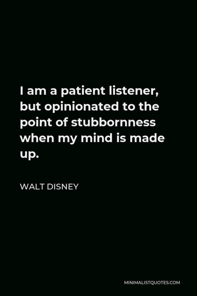 Walt Disney Quote - I am a patient listener, but opinionated to the point of stubbornness when my mind is made up.