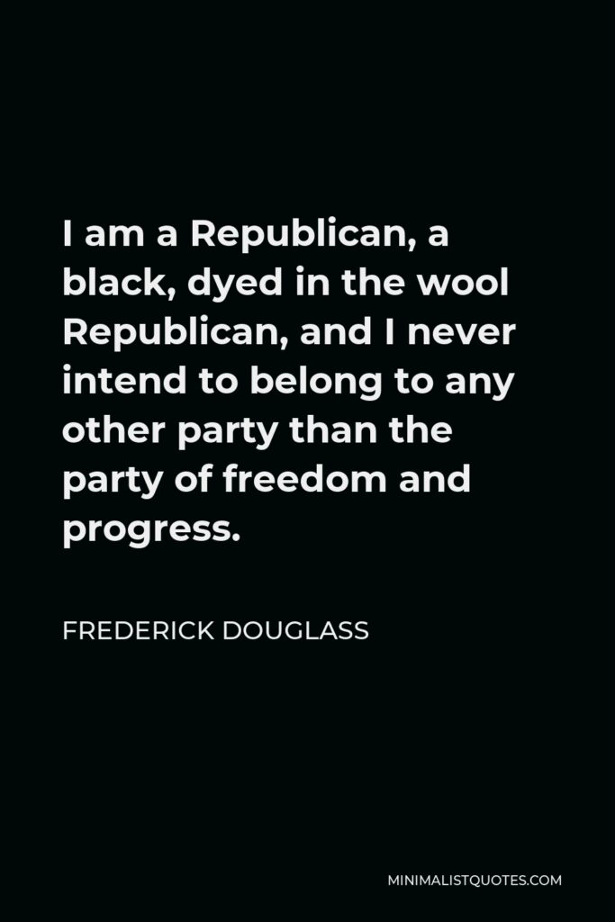 Frederick Douglass Quote - I am a Republican, a black, dyed in the wool Republican, and I never intend to belong to any other party than the party of freedom and progress.