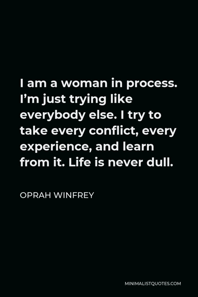 Oprah Winfrey Quote - I am a woman in process. I'm just trying like everybody else. I try to take every conflict, every experience, and learn from it. Life is never dull.