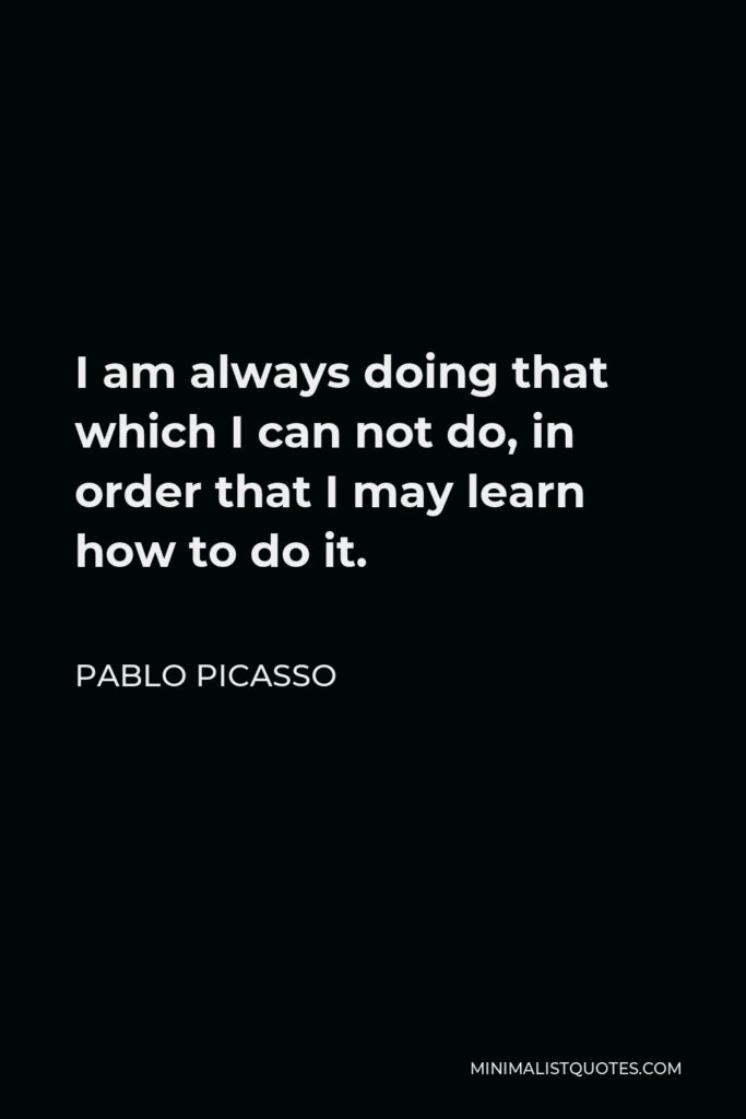 Pablo Picasso Quote - I am always doing that which I can not do, in order that I may learn how to do it.