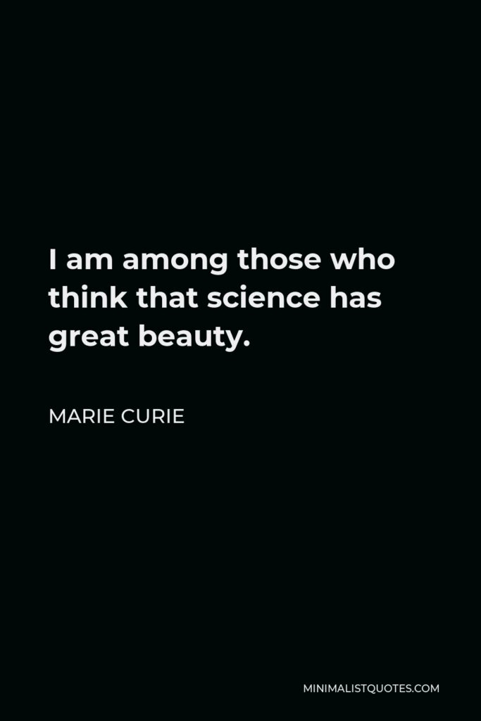 Marie Curie Quote - I am among those who think that science has great beauty.