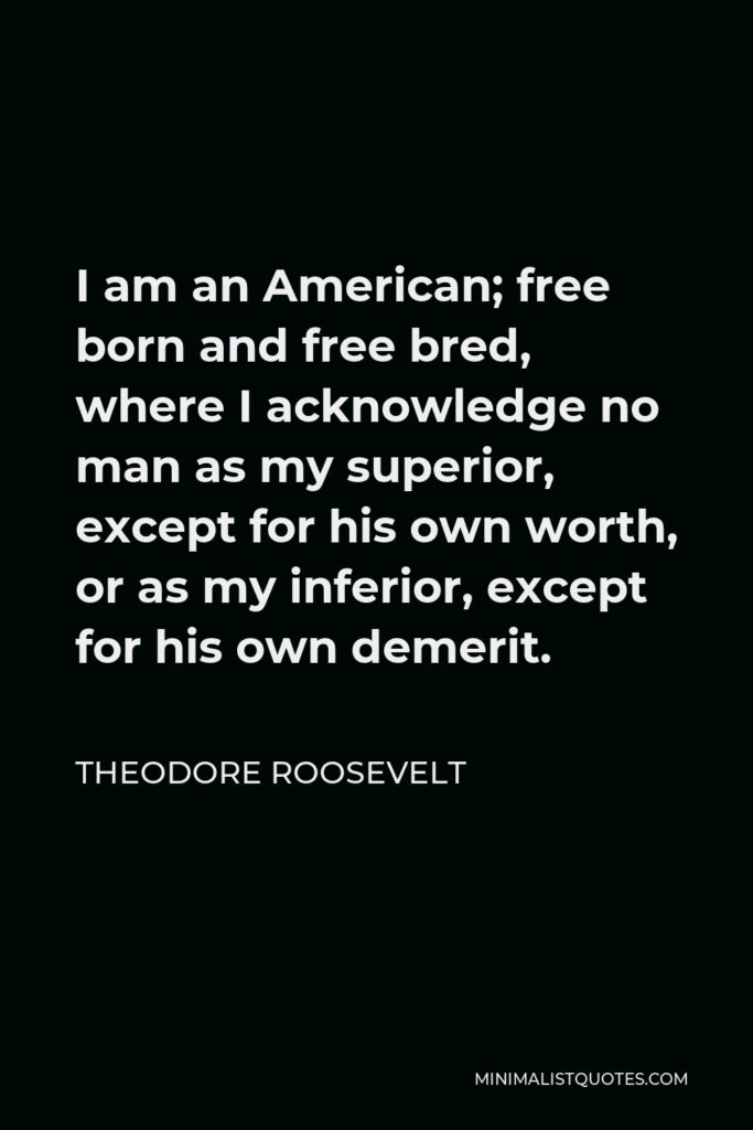 Theodore Roosevelt Quote - I am an American; free born and free bred, where I acknowledge no man as my superior, except for his own worth, or as my inferior, except for his own demerit.