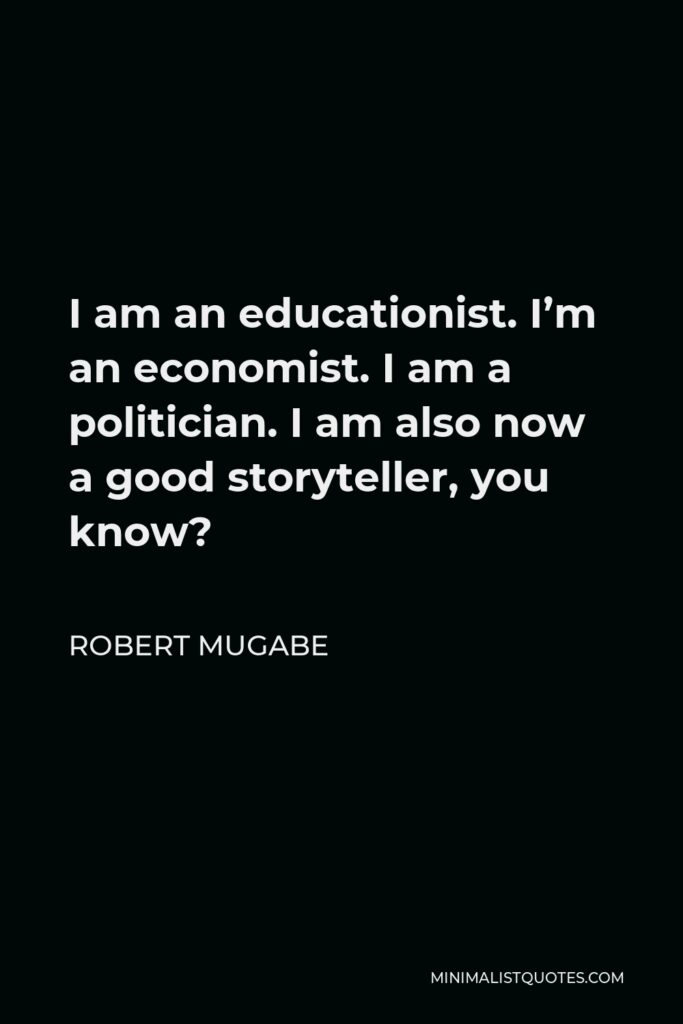 Robert Mugabe Quote - I am an educationist. I'm an economist. I am a politician. I am also now a good storyteller, you know?