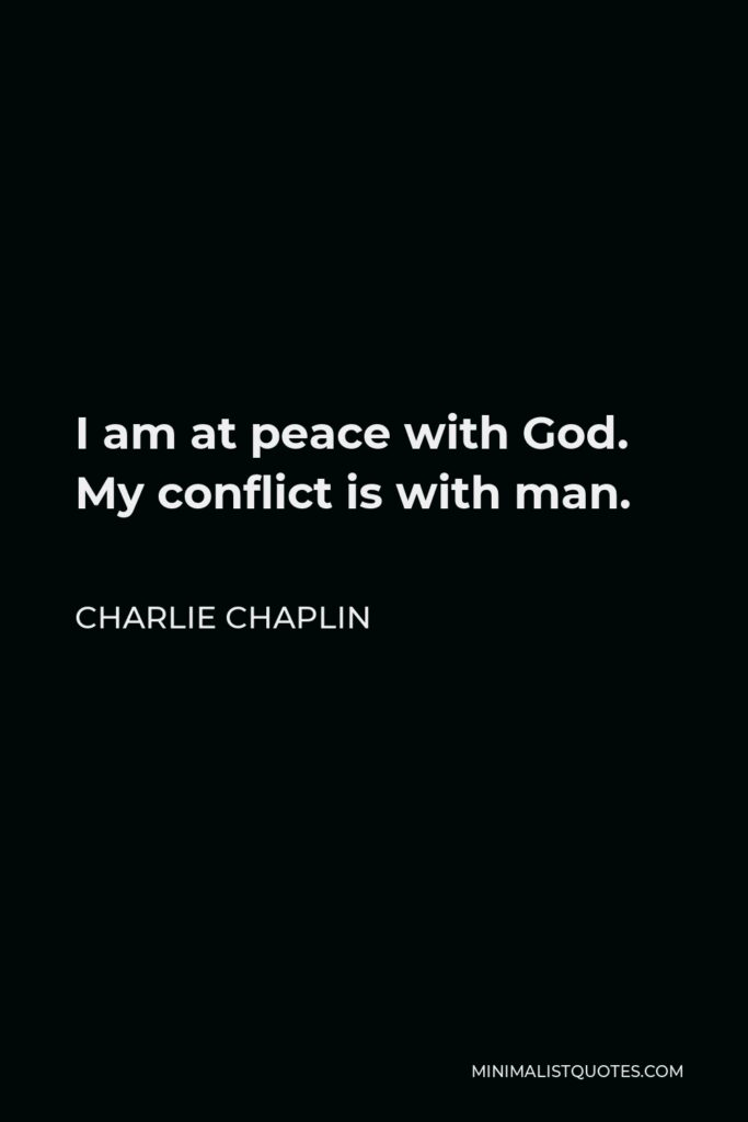 Charlie Chaplin Quote - I am at peace with God. My conflict is with man.